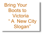 Bring Your    Boots to       Victoria    � A  New City        Slogan�